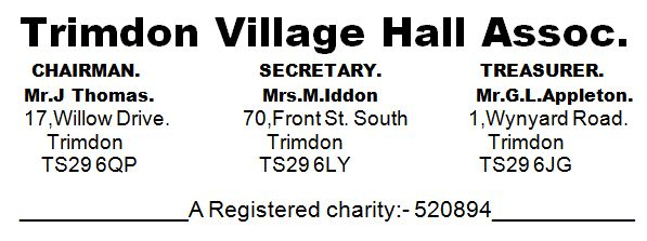 Chairman Mt J Thomas, 17 Willow Drive, Trimdon TS296QP Secretary Mrs M Iddon, 70 Front Street South, Trimdon TS296LY Treasurer Mr G.L. Appleton, 1 Wynyard Road, Trimdon TS296JG Registered charity 520894