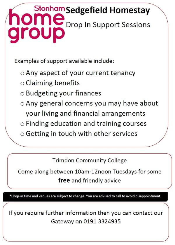 Sedgefield Homestay Drop In Support Sessions at Trimdon Community College Come along between 10am-12noon Tuesdays for some free and friendly advice Examples of support available include: Any aspect of your current tenancy Claiming benefits Budgeting your finances Any general concerns you may have about your living and financial arrangements Finding education and training courses Getting in touch with other services *Drop-in time and venues are subject to change. You are advised to call to avoid disappointment. If you require further information then you can contact our Gateway on 0191 3324935