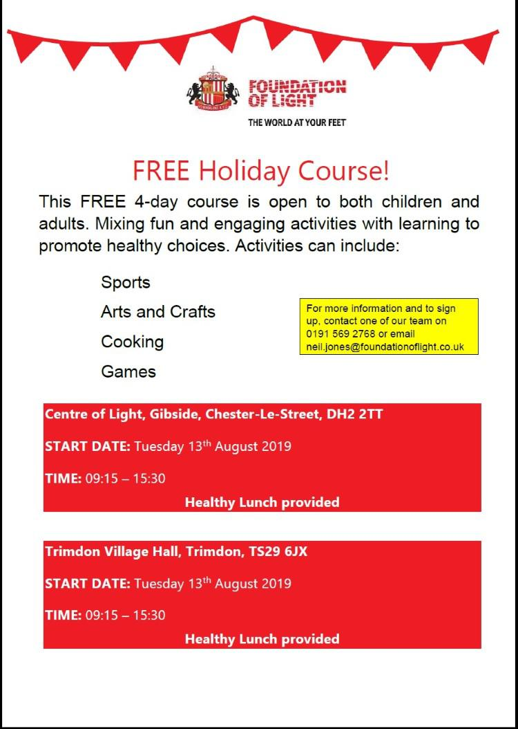 Foundation of Light FREE Holiday Course! This FREE 4-day course is open to both children and adults. Mixing fun and engaging activities with learning to promote healthy choices. Activities can include Sports, Arts and Crafts, Cooking or Games  Trimdon Village Hall, Trimdon, Tuesday 13th August 2019 TIME: 09:15 – 15:30 For more information and to sign up, contact one of our team on 0191 569 2768 or email neil.jones@foundationoflight.co.uk